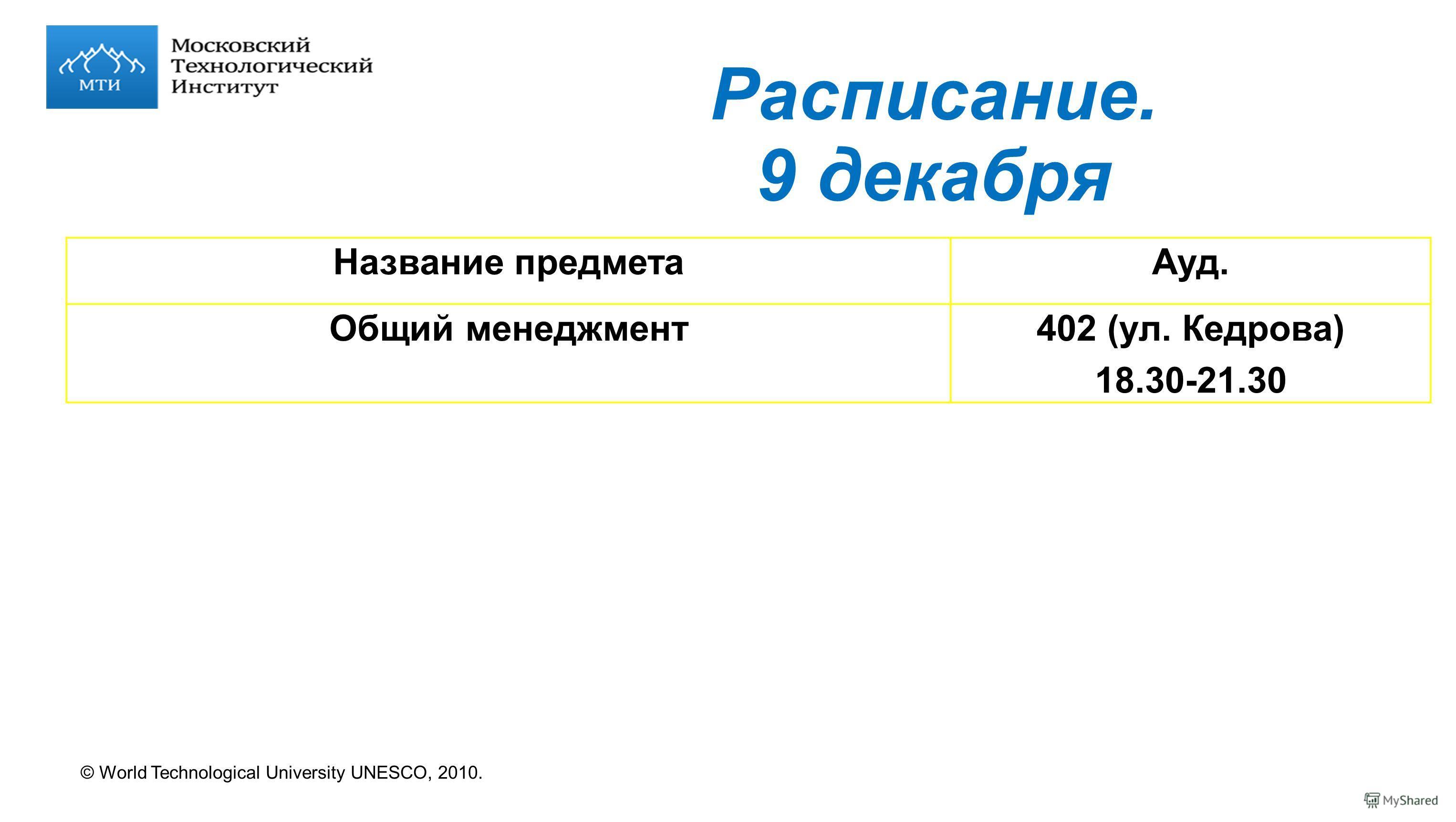 © World Technological University UNESCO, 2010. Расписание. 9 декабря Название предметаАуд. Общий менеджмент402 (ул. Кедрова) 18.30-21.30