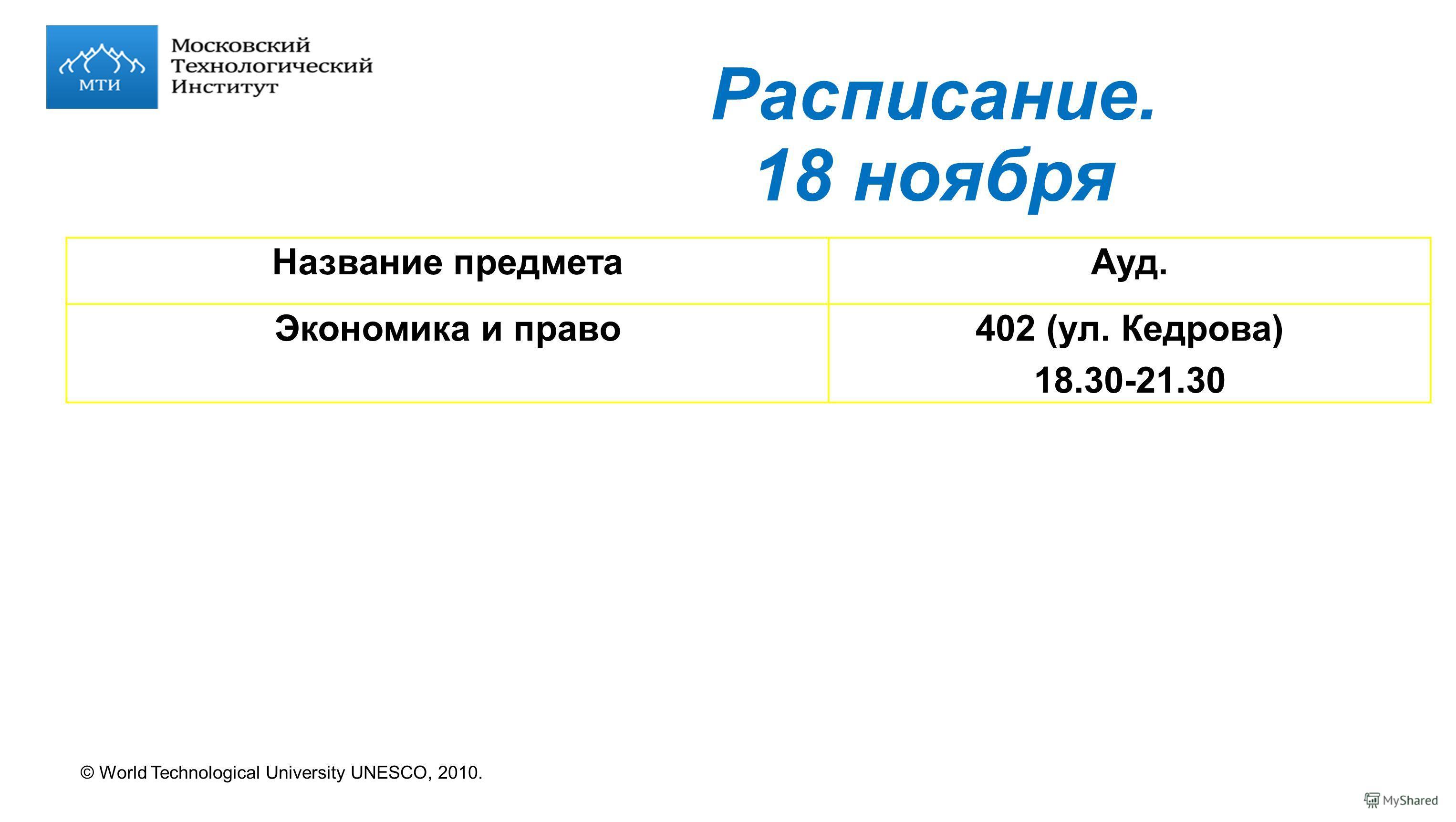 © World Technological University UNESCO, 2010. Расписание. 18 ноября Название предметаАуд. Экономика и право402 (ул. Кедрова) 18.30-21.30