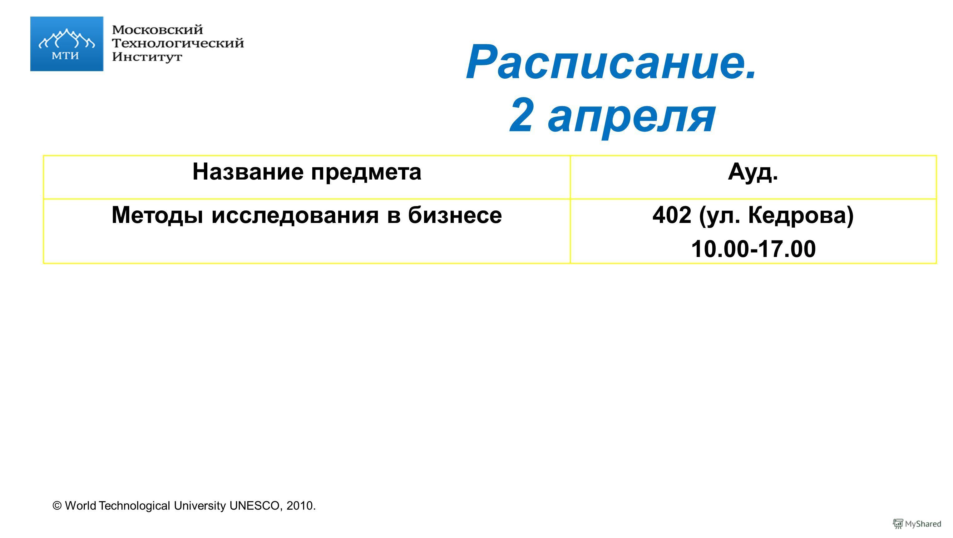 © World Technological University UNESCO, 2010. Расписание. 2 апреля Название предметаАуд. Методы исследования в бизнесе402 (ул. Кедрова) 10.00-17.00