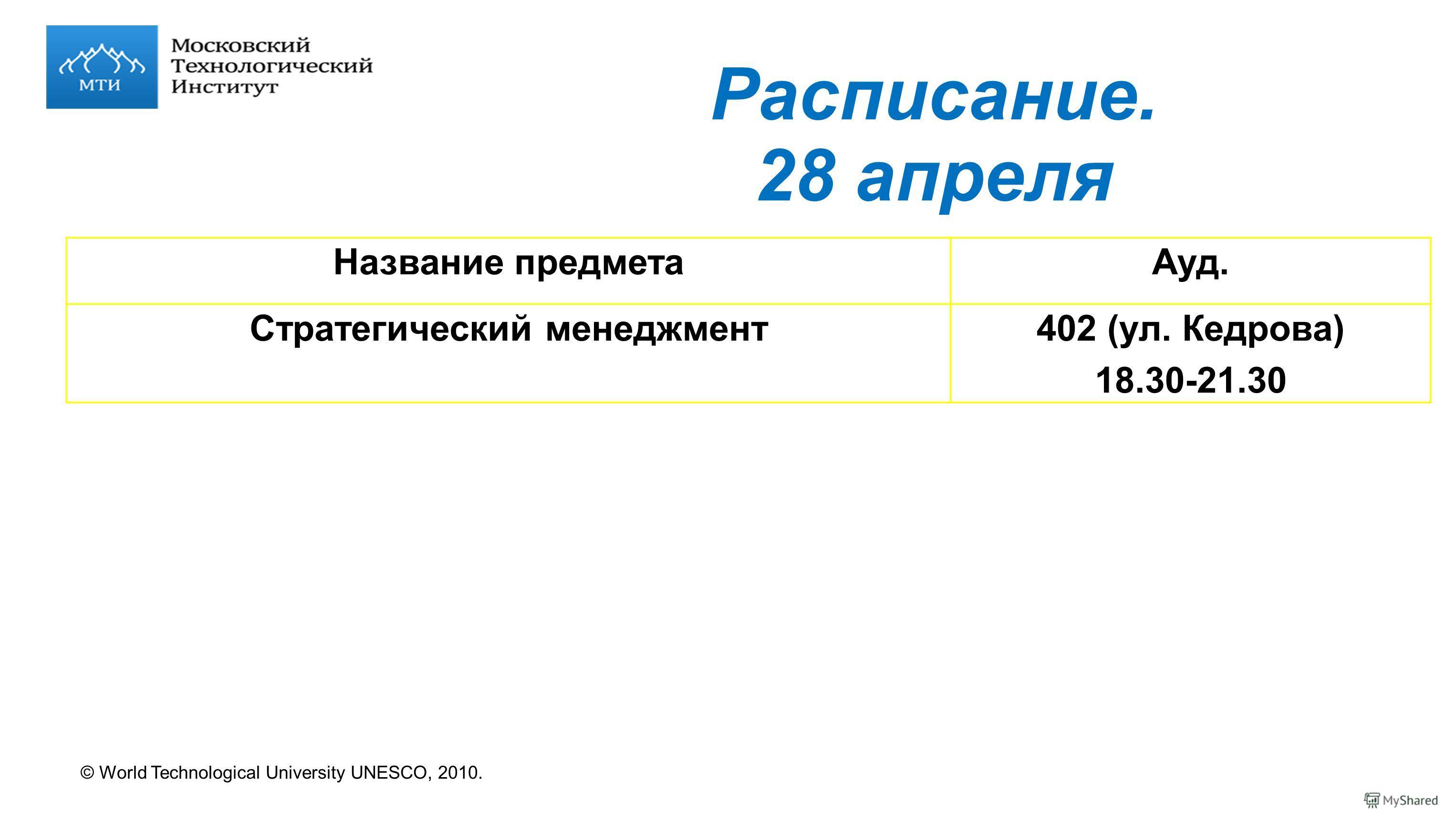 © World Technological University UNESCO, 2010. Расписание. 28 апреля Название предметаАуд. Стратегический менеджмент402 (ул. Кедрова) 18.30-21.30