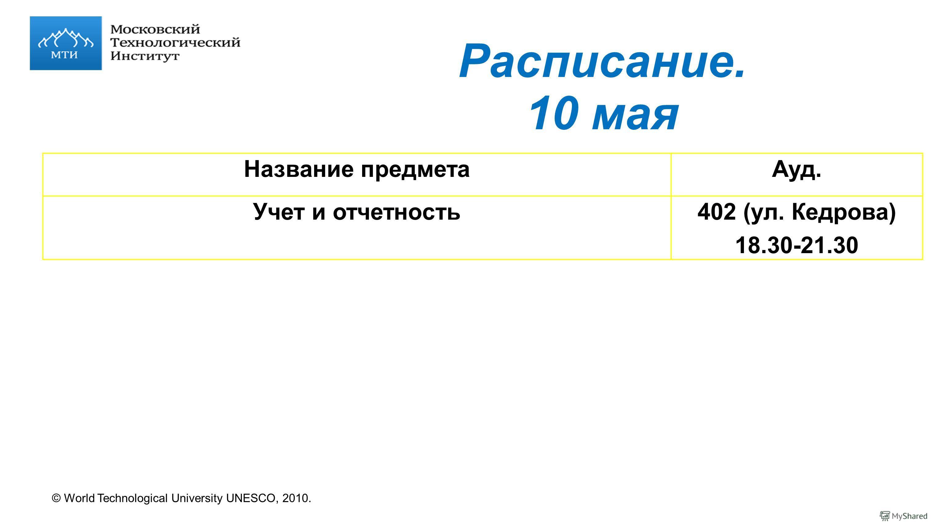 © World Technological University UNESCO, 2010. Расписание. 10 мая Название предметаАуд. Учет и отчетность402 (ул. Кедрова) 18.30-21.30