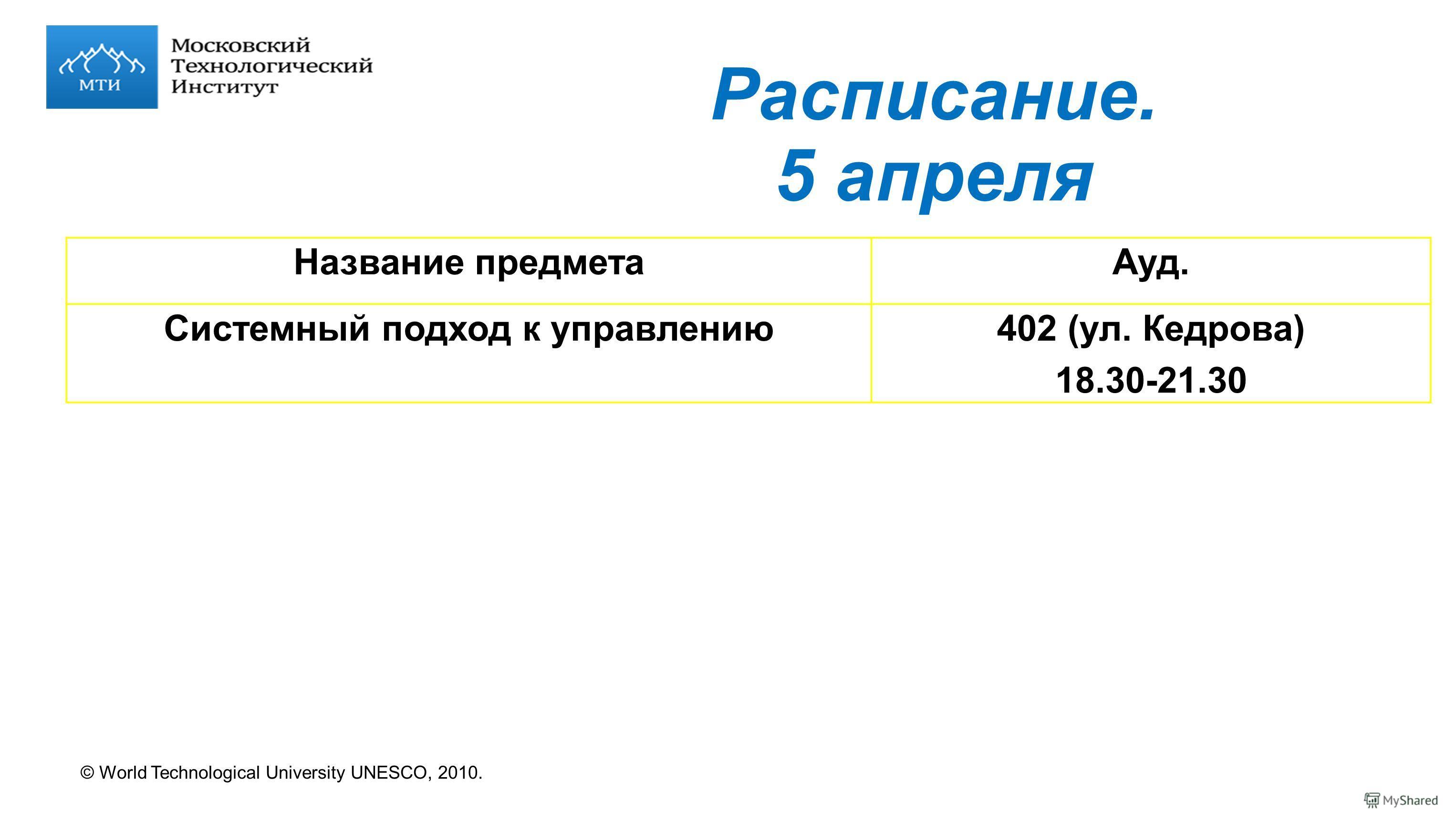 © World Technological University UNESCO, 2010. Расписание. 5 апреля Название предметаАуд. Системный подход к управлению402 (ул. Кедрова) 18.30-21.30