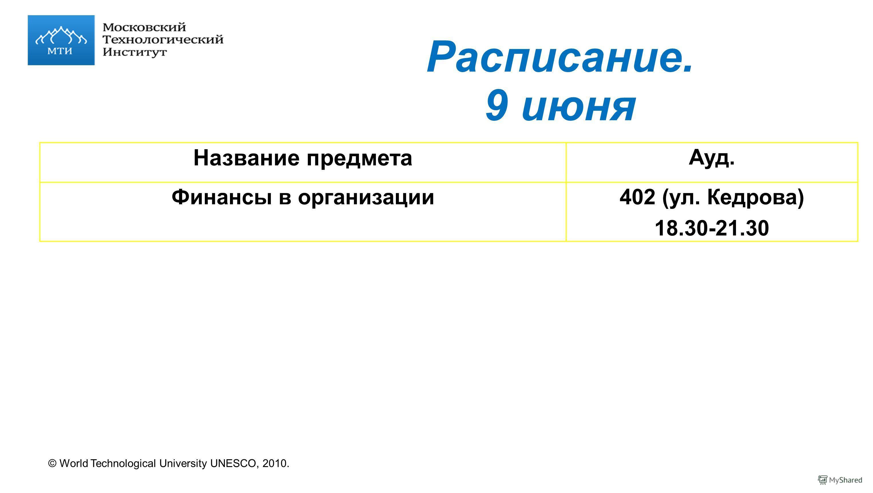 © World Technological University UNESCO, 2010. Расписание. 9 июня Название предмета Ауд. Финансы в организации402 (ул. Кедрова) 18.30-21.30