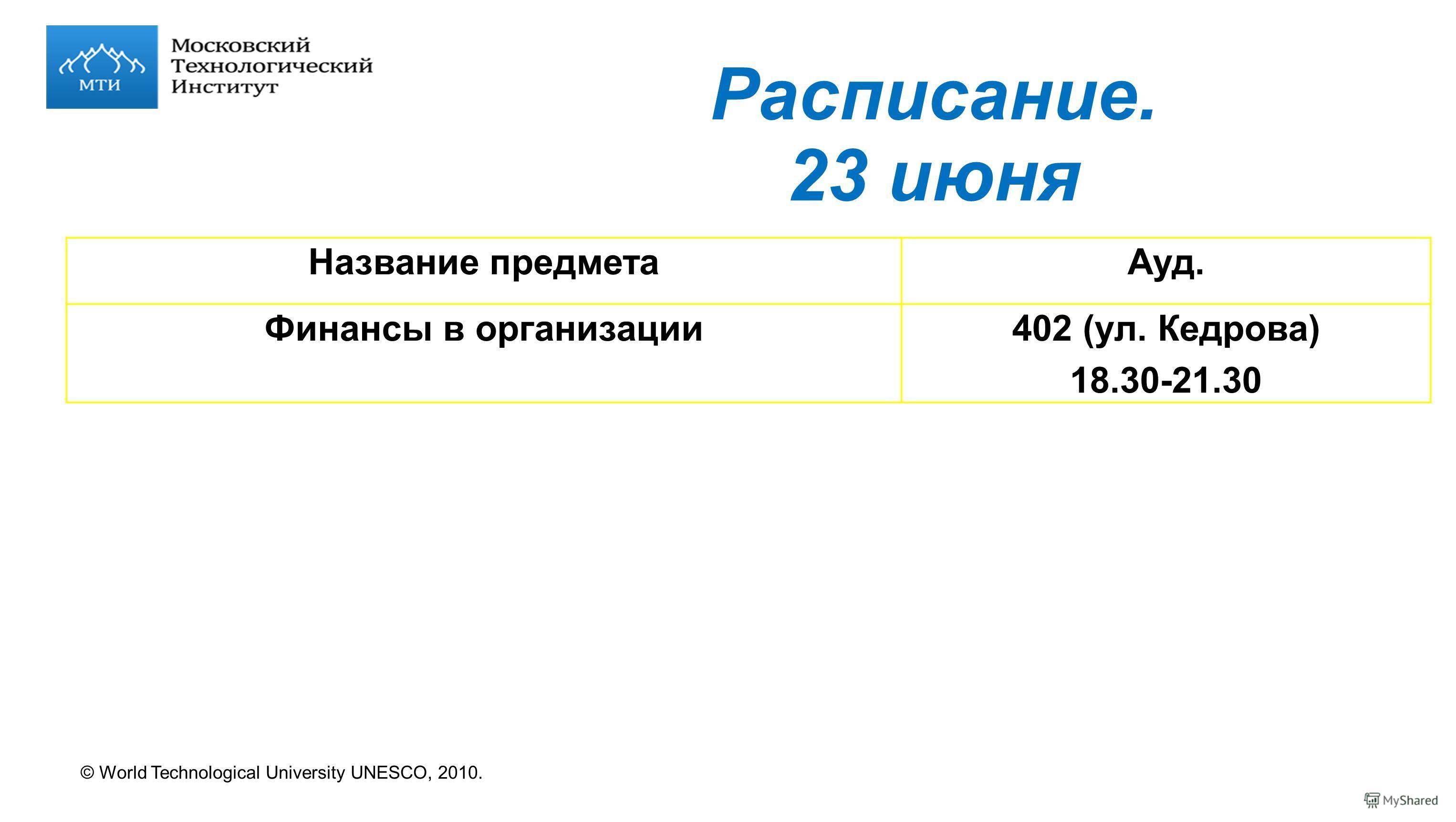 © World Technological University UNESCO, 2010. Расписание. 23 июня Название предметаАуд. Финансы в организации402 (ул. Кедрова) 18.30-21.30
