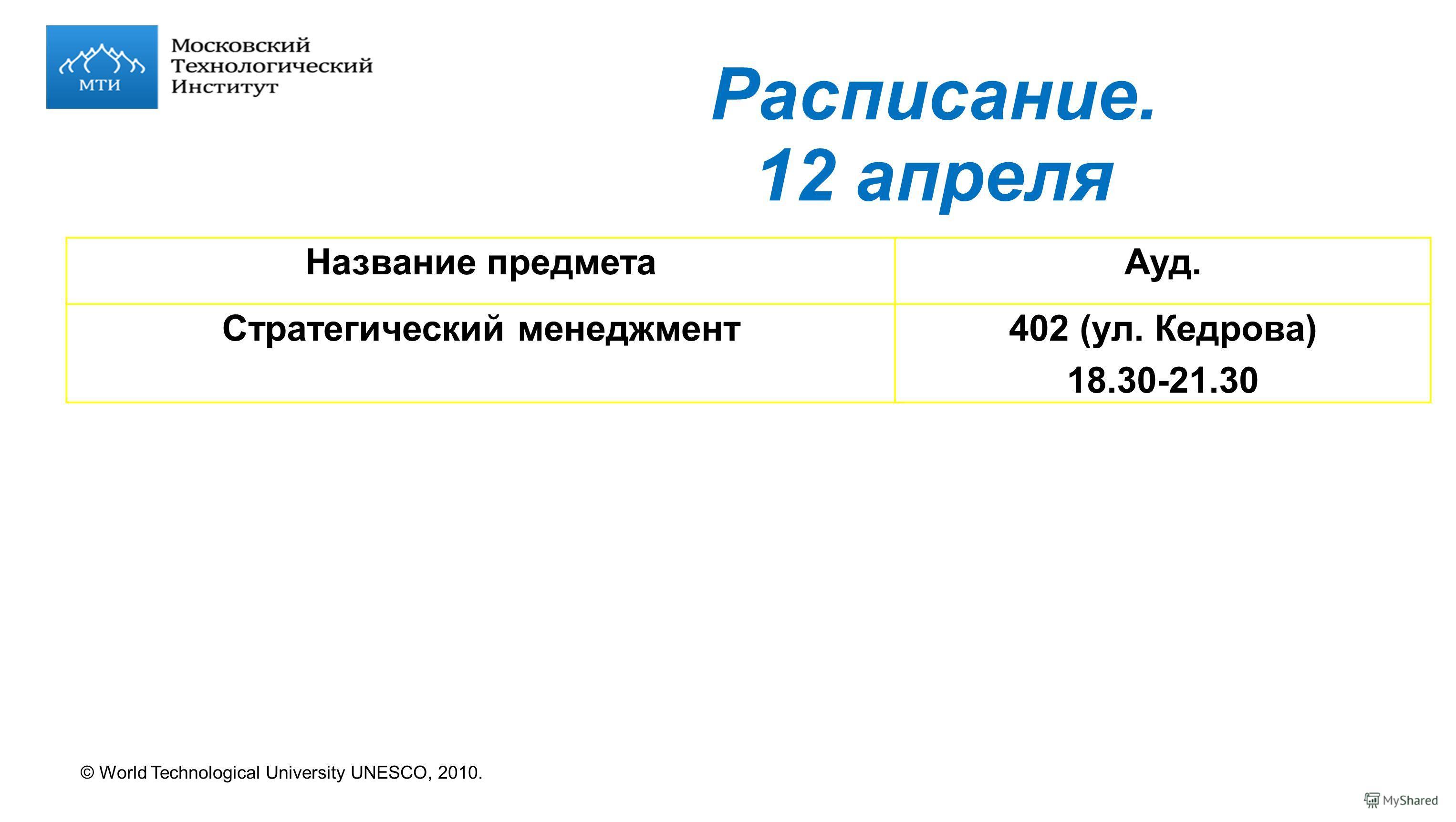 © World Technological University UNESCO, 2010. Расписание. 12 апреля Название предметаАуд. Стратегический менеджмент402 (ул. Кедрова) 18.30-21.30