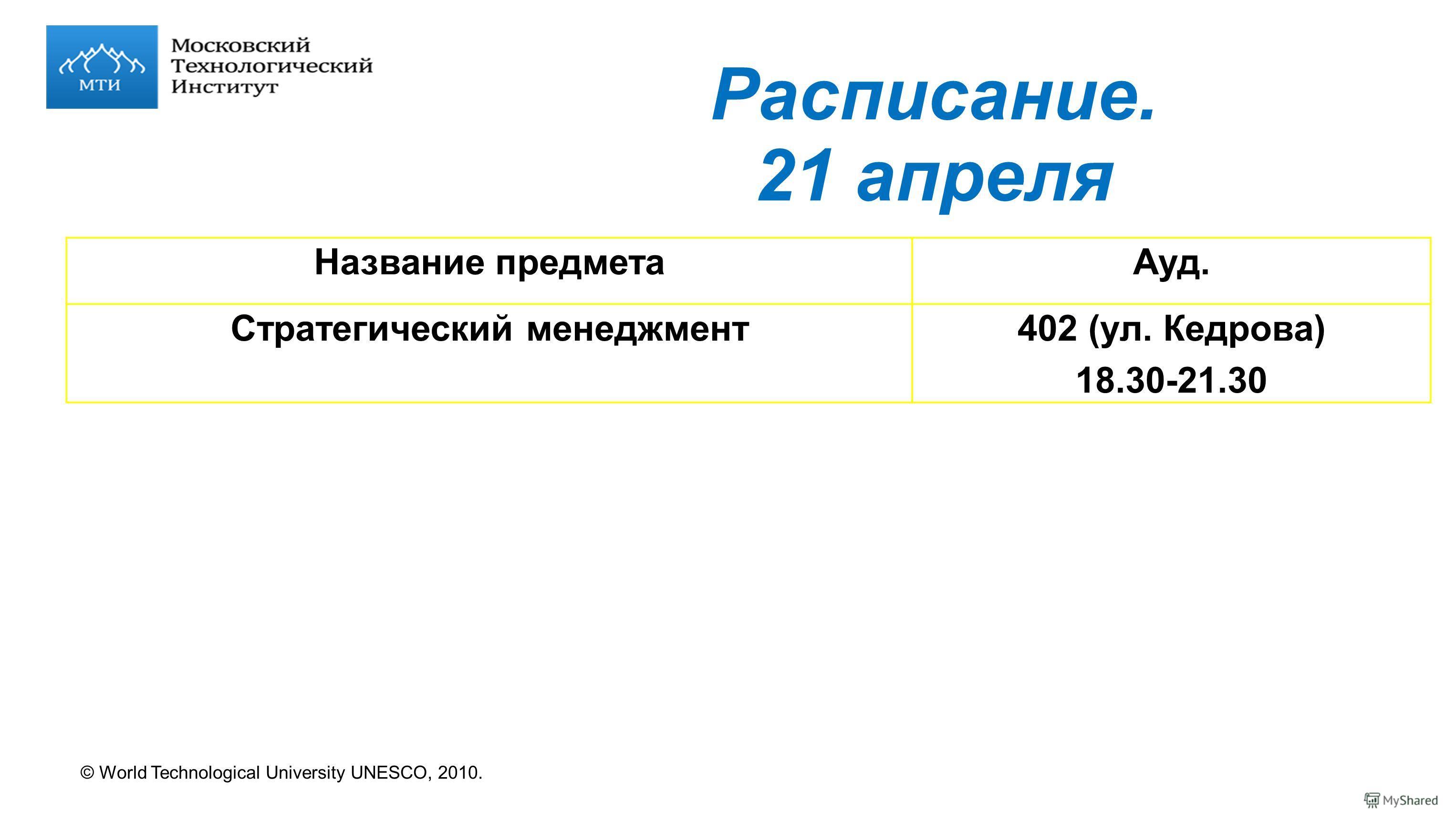 © World Technological University UNESCO, 2010. Расписание. 21 апреля Название предметаАуд. Стратегический менеджмент402 (ул. Кедрова) 18.30-21.30