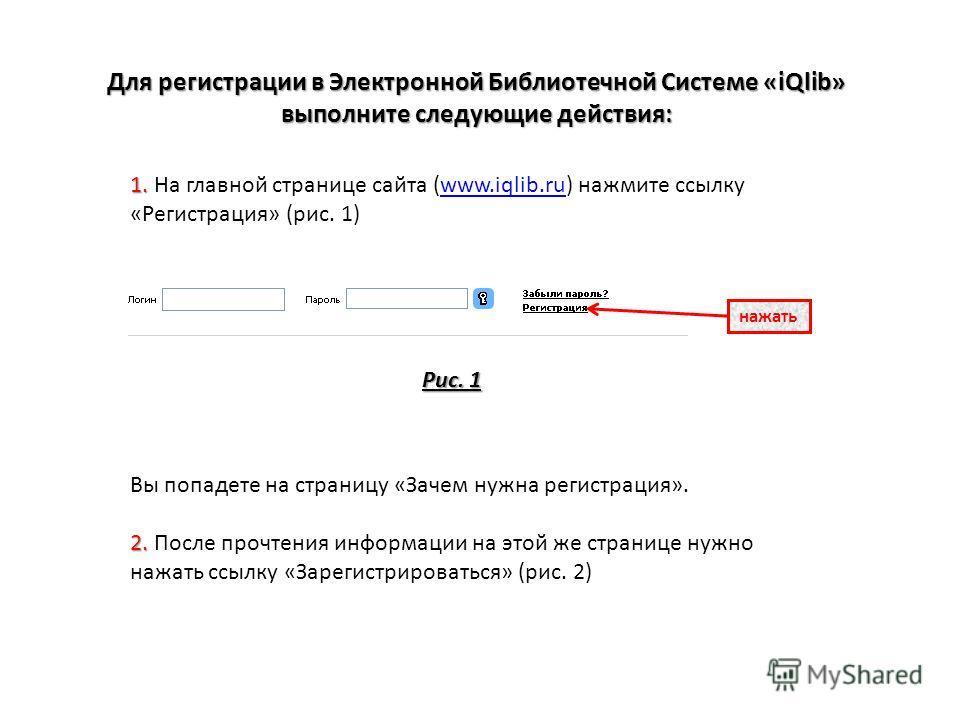 Для регистрации в Электронной Библиотечной Системе «iQlib» выполните следующие действия: 1. 1. На главной странице сайта (www.iqlib.ru) нажмите ссылку «Регистрация» (рис. 1)www.iqlib.ru нажать Рис. 1 Вы попадете на страницу «Зачем нужна регистрация».