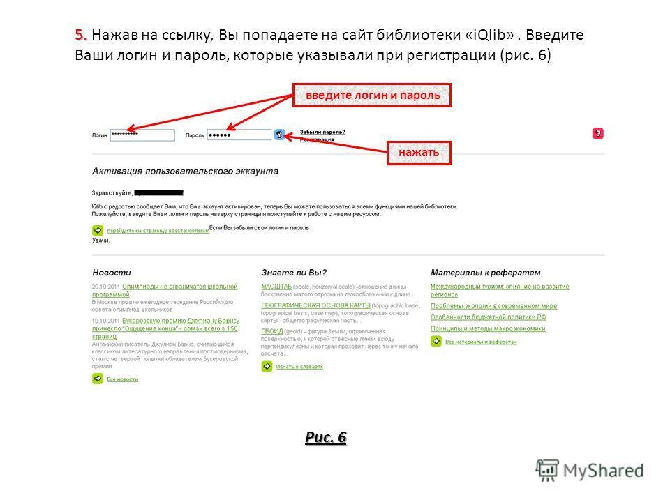5. 5. Нажав на ссылку, Вы попадаете на сайт библиотеки «iQlib». Введите Ваши логин и пароль, которые указывали при регистрации (рис. 6) Рис. 6 введите логин и пароль нажать