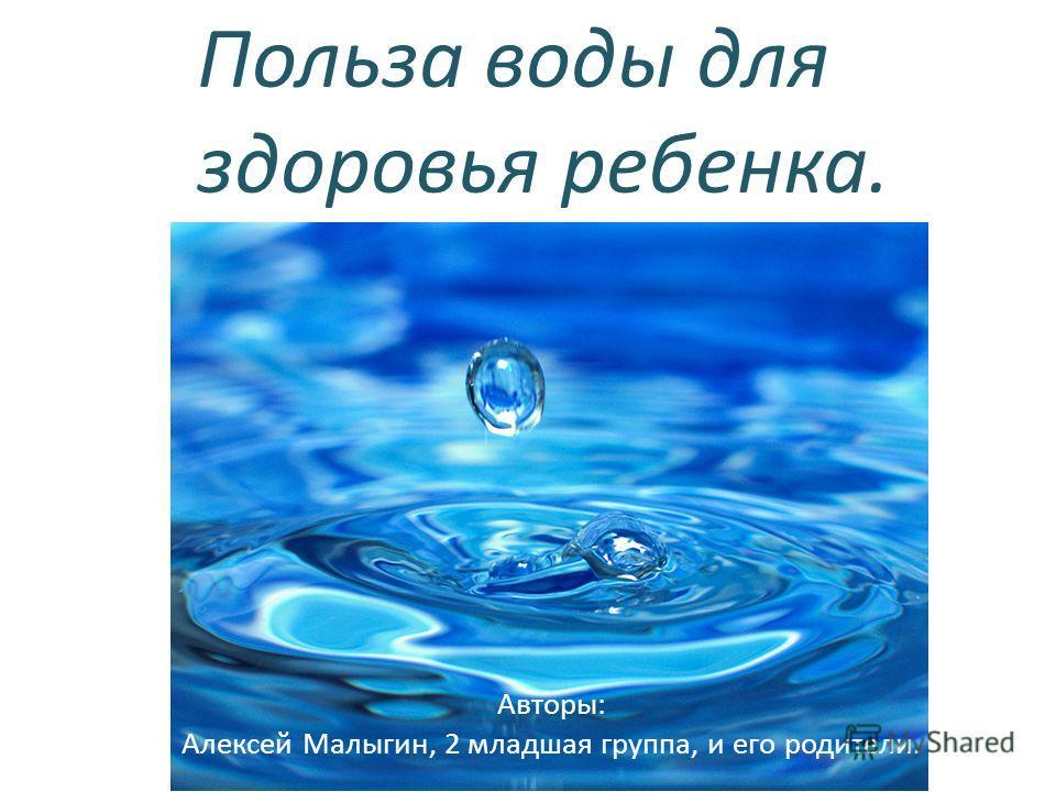 Польза воды для здоровья ребенка. Авторы: Алексей Малыгин, 2 младшая группа, и его родители.