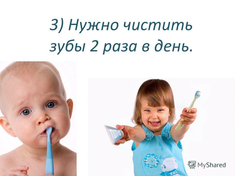 3) Нужно чистить зубы 2 раза в день.