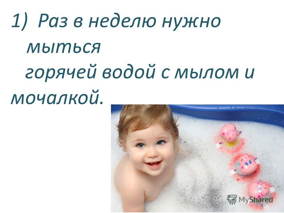 1) Раз в неделю нужно мыться горячей водой с мылом и мочалкой.
