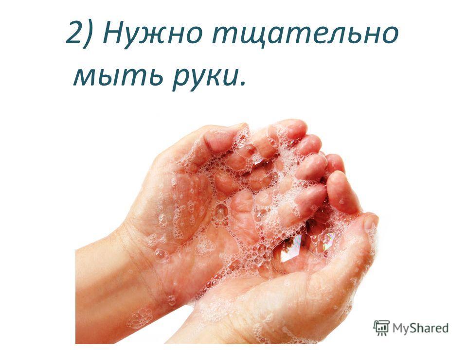 2) Нужно тщательно мыть руки.