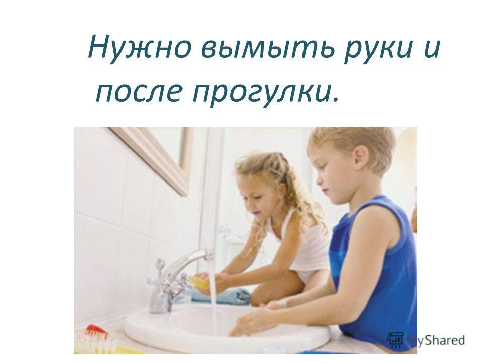 Нужно вымыть руки и после прогулки. или туалета.