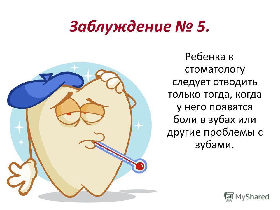 Заблуждение 5. Ребенка к стоматологу следует отводить только тогда, когда у него появятся боли в зубах или другие проблемы с зубами.