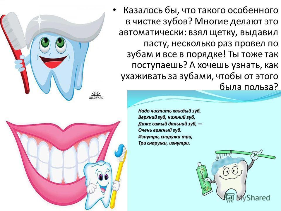 Казалось бы, что такого особенного в чистке зубов? Многие делают это автоматически: взял щетку, выдавил пасту, несколько раз провел по зубам и все в порядке! Ты тоже так поступаешь? А хочешь узнать, как ухаживать за зубами, чтобы от этого была польза