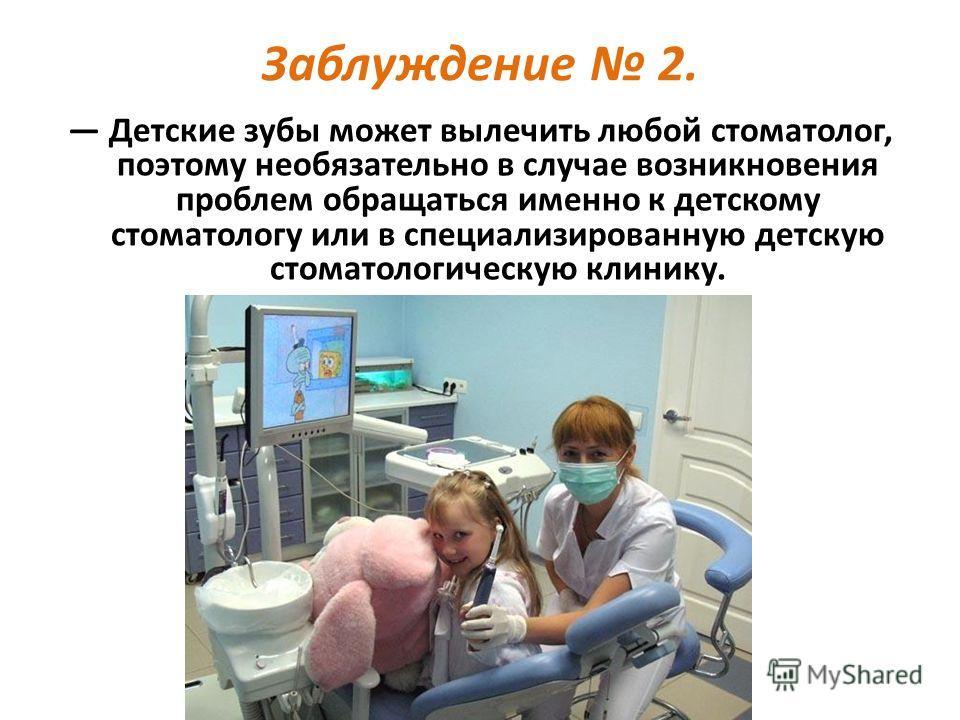 Заблуждение 2. Детские зубы может вылечить любой стоматолог, поэтому необязательно в случае возникновения проблем обращаться именно к детскому стоматологу или в специализированную детскую стоматологическую клинику.