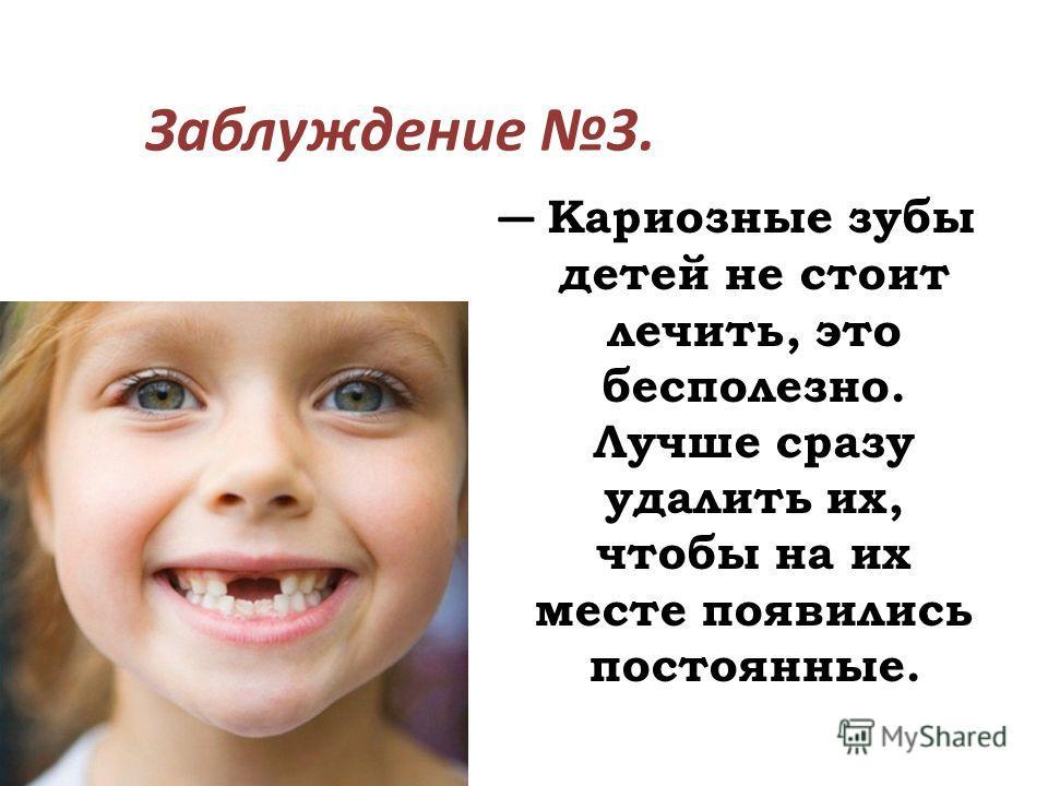 Заблуждение 3. Кариозные зубы детей не стоит лечить, это бесполезно. Лучше сразу удалить их, чтобы на их месте появились постоянные.