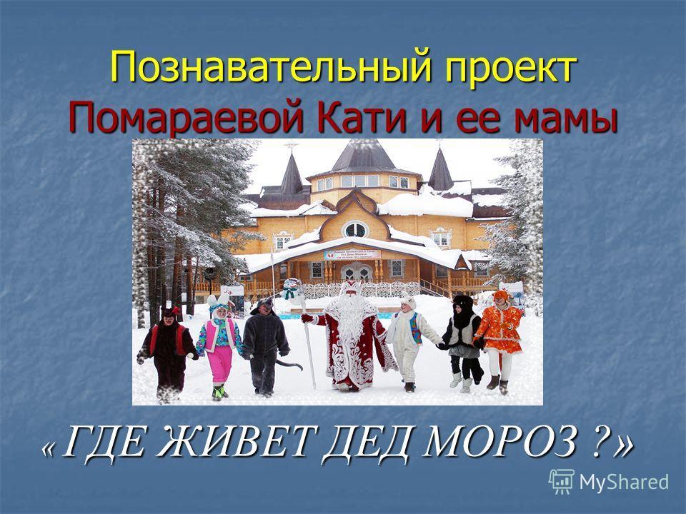 Познавательный проект Помараевой Кати и ее мамы « ГДЕ ЖИВЕТ ДЕД МОРОЗ ?»