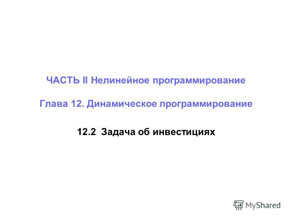 12.2 Задача об инвестициях ЧАСТЬ II Нелинейное программирование Глава 12. Динамическое программирование
