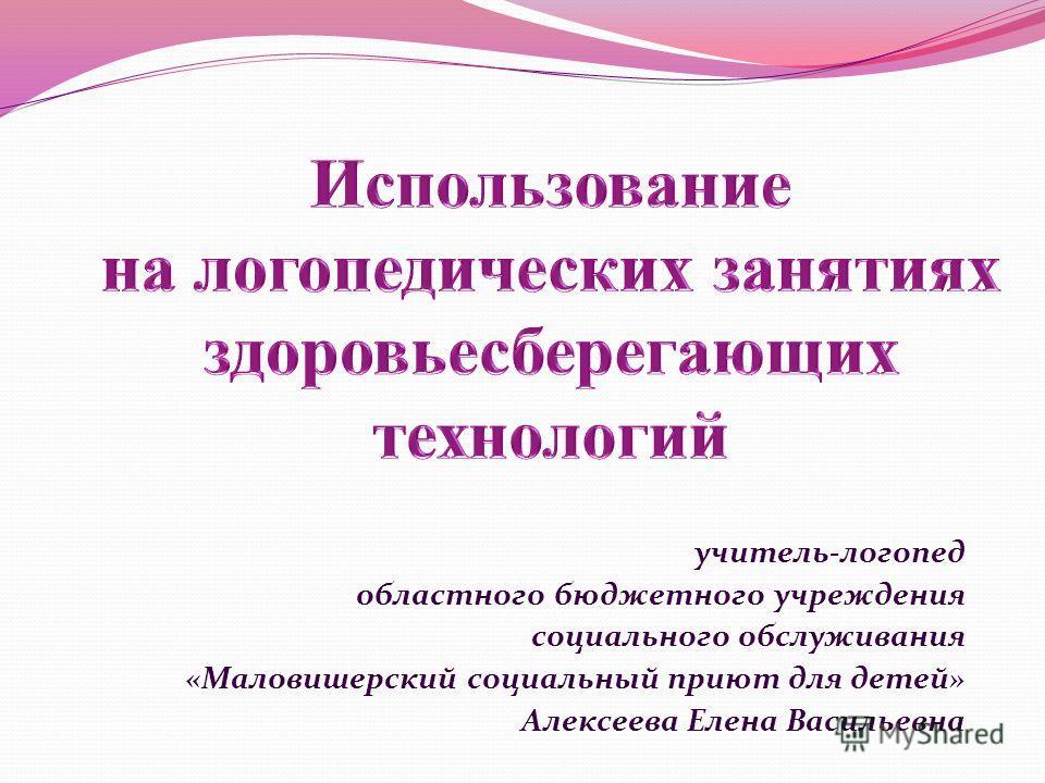 учитель-логопед областного бюджетного учреждения социального обслуживания «Маловишерский социальный приют для детей» Алексеева Елена Васильевна