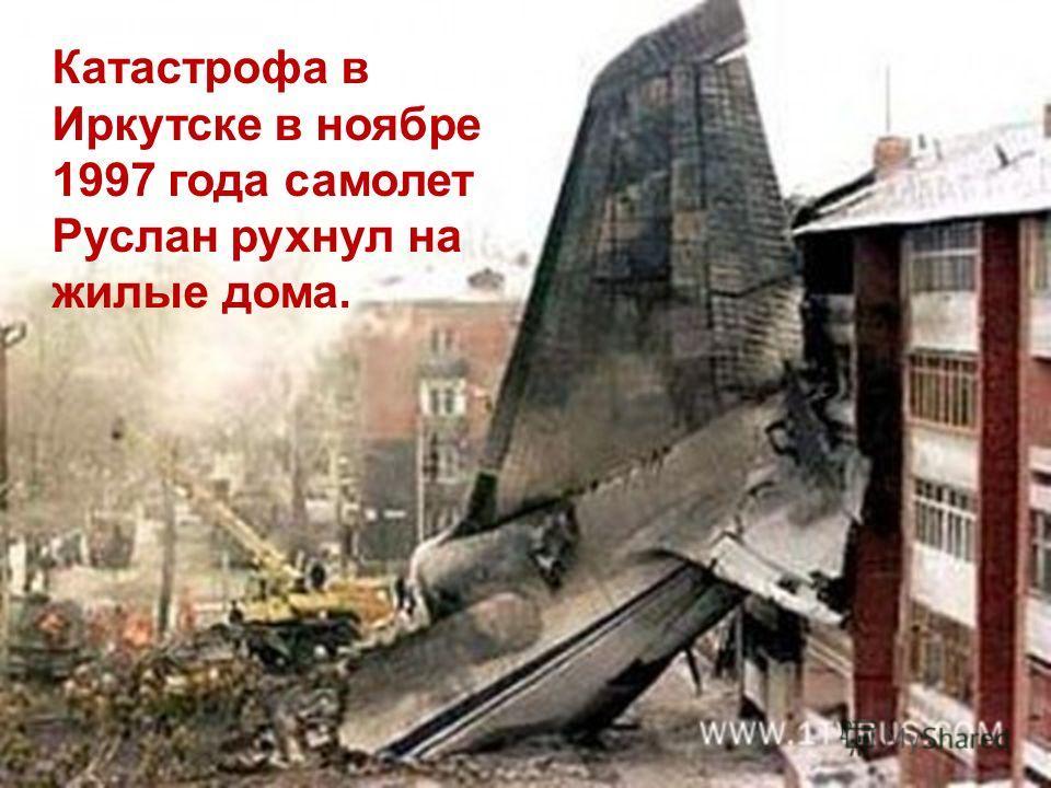 Катастрофа в Иркутске в ноябре 1997 года самолет Руслан рухнул на жилые дома.