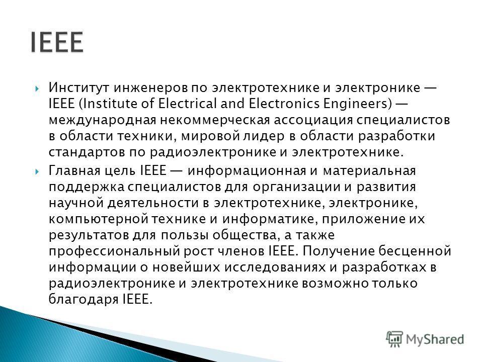 Институт инженеров по электротехнике и электронике IEEE (Institute of Electrical and Electronics Engineers) международная некоммерческая ассоциация специалистов в области техники, мировой лидер в области разработки стандартов по радиоэлектронике и эл