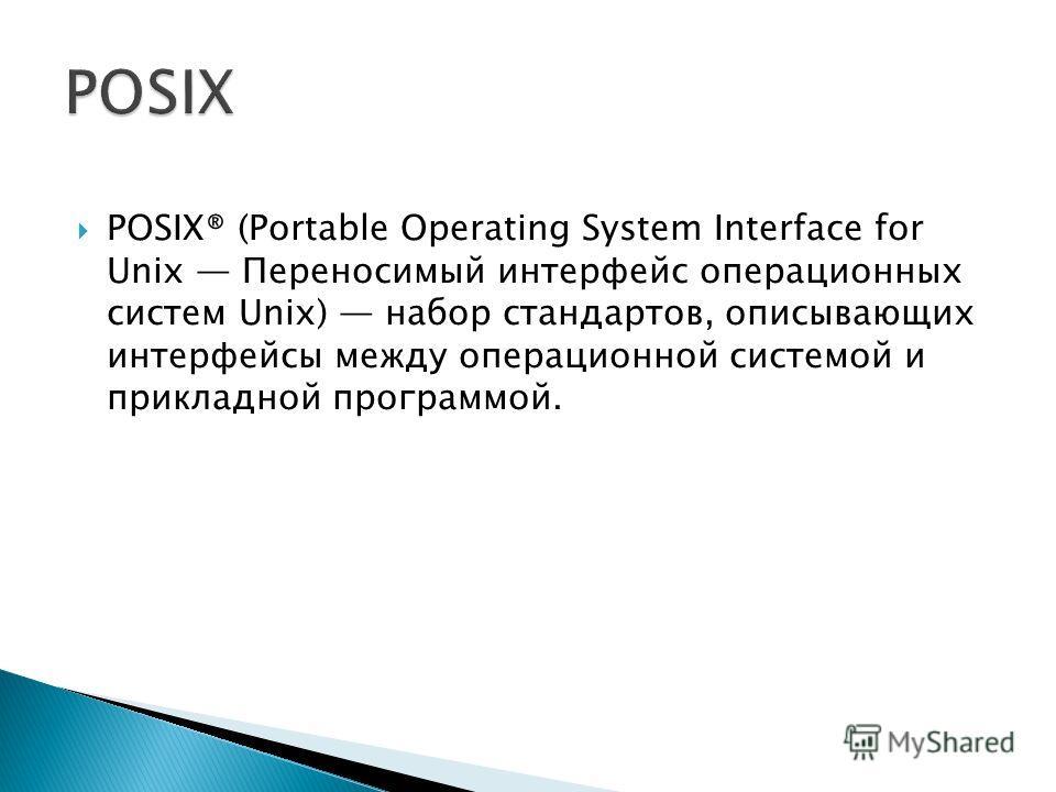 POSIX® (Portable Operating System Interface for Unix Переносимый интерфейс операционных систем Unix) набор стандартов, описывающих интерфейсы между операционной системой и прикладной программой.