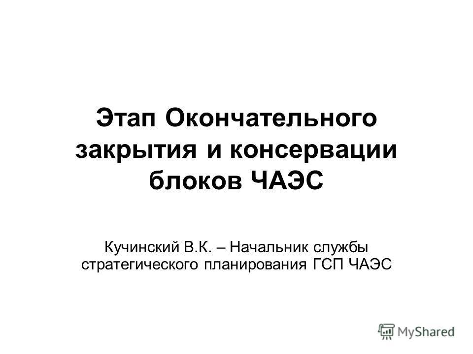 Этап Окончательного закрытия и консервации блоков ЧАЭС Кучинский В.К. – Начальник службы стратегического планирования ГСП ЧАЭС