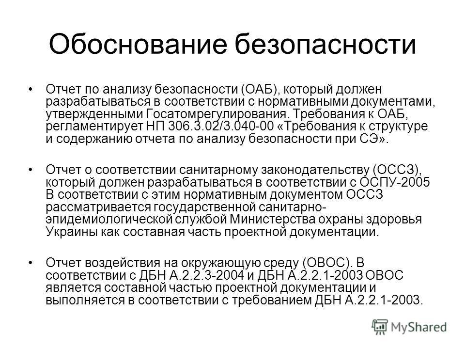 Обоснование безопасности Отчет по анализу безопасности (ОАБ), который должен разрабатываться в соответствии с нормативными документами, утвержденными Госатомрегулирования. Требования к ОАБ, регламентирует НП 306.3.02/3.040-00 «Требования к структуре