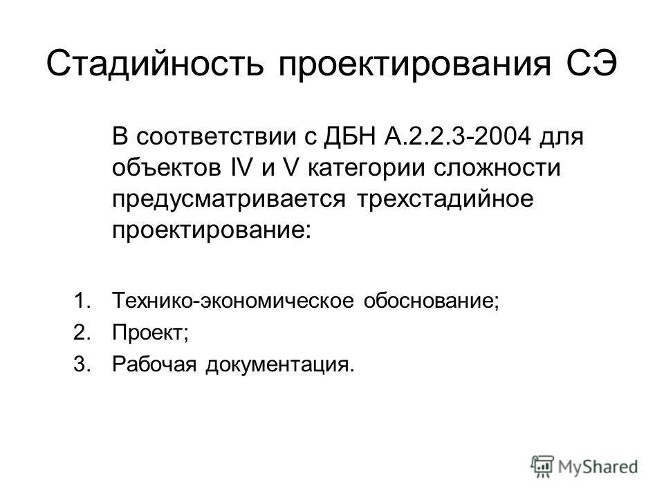 Стадийность проектирования СЭ В соответствии с ДБН А.2.2.3-2004 для объектов IV и V категории сложности предусматривается трехстадийное проектирование: 1.Технико-экономическое обоснование; 2.Проект; 3.Рабочая документация.