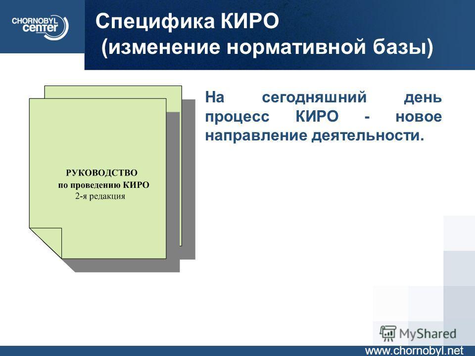 Специфика КИРО (изменение нормативной базы) www.chornobyl.net На сегодняшний день процесс КИРО - новое направление деятельности.