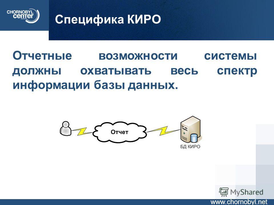 Специфика КИРО www.chornobyl.net Отчетные возможности системы должны охватывать весь спектр информации базы данных.