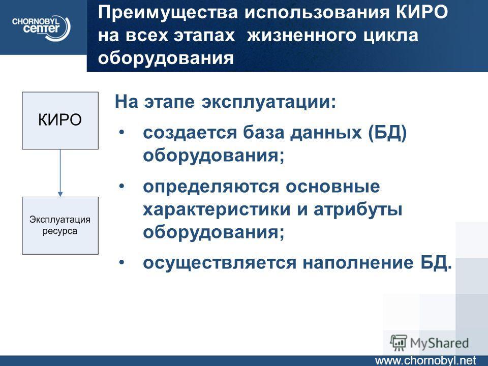 Преимущества использования КИРО на всех этапах жизненного цикла оборудования www.chornobyl.net На этапе эксплуатации: создается база данных (БД) оборудования; определяются основные характеристики и атрибуты оборудования; осуществляется наполнение БД.