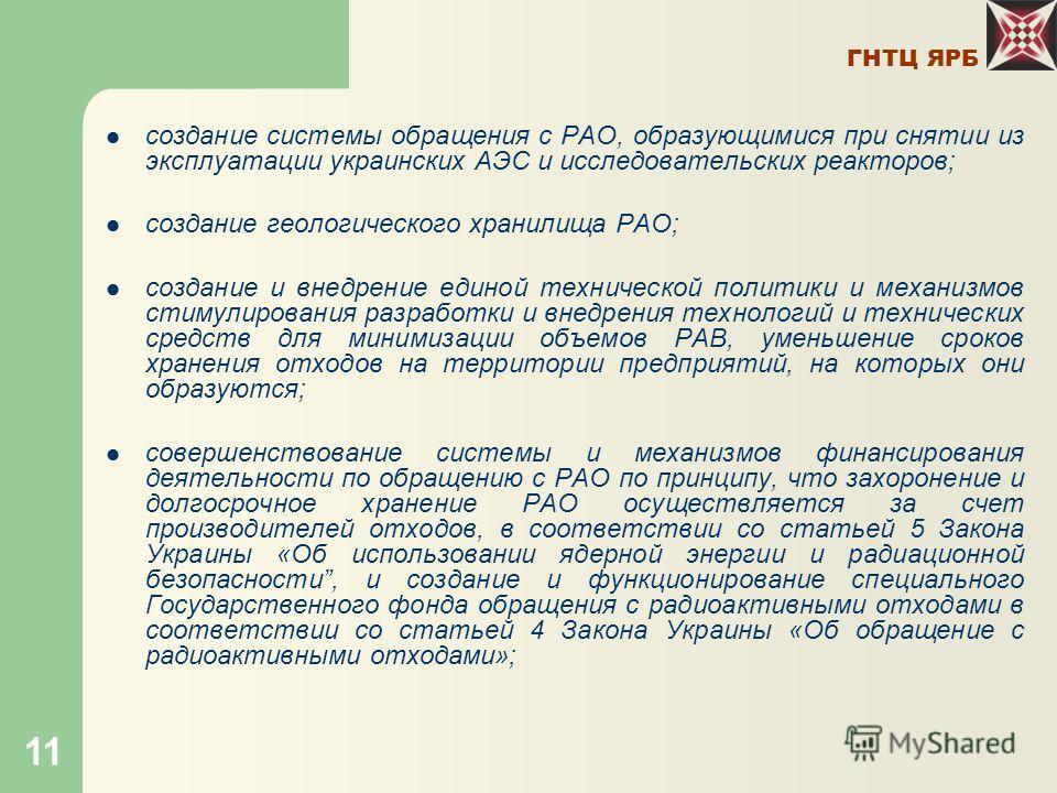 ГНТЦ ЯРБ 11 создание системы обращения с РАО, образующимися при снятии из эксплуатации украинских АЭС и исследовательских реакторов; создание геологического хранилища РАО; создание и внедрение единой технической политики и механизмов стимулирования р