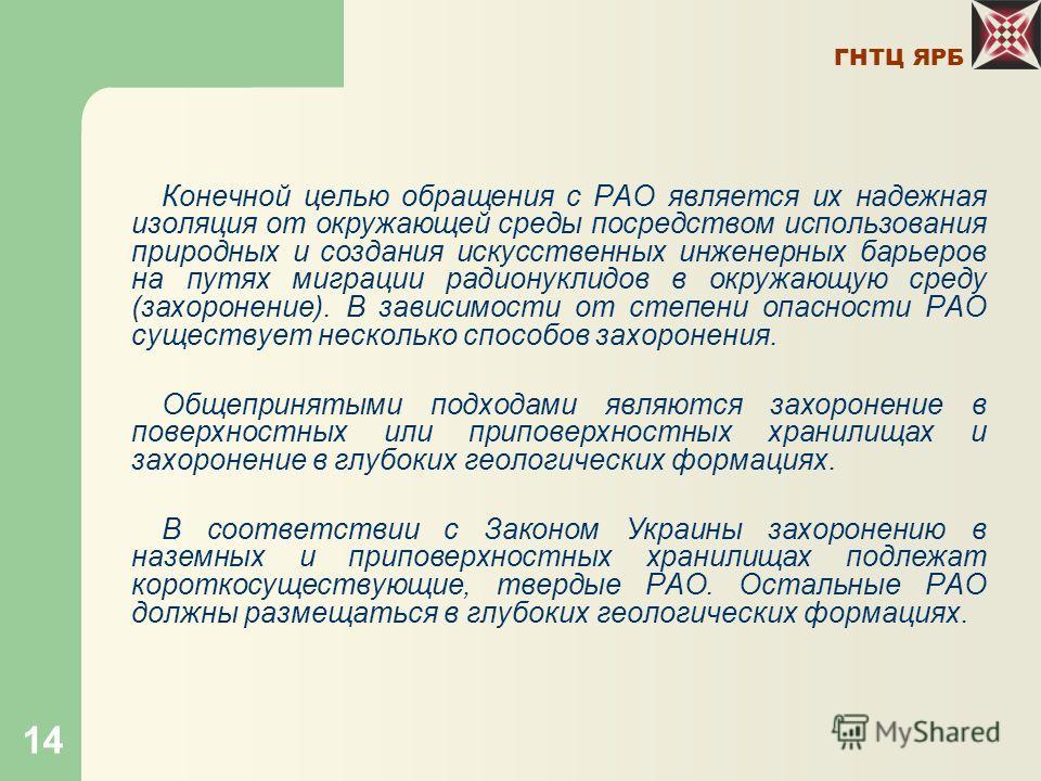 ГНТЦ ЯРБ 14 Конечной целью обращения с РАО является их надежная изоляция от окружающей среды посредством использования природных и создания искусственных инженерных барьеров на путях миграции радионуклидов в окружающую среду (захоронение). В зависимо