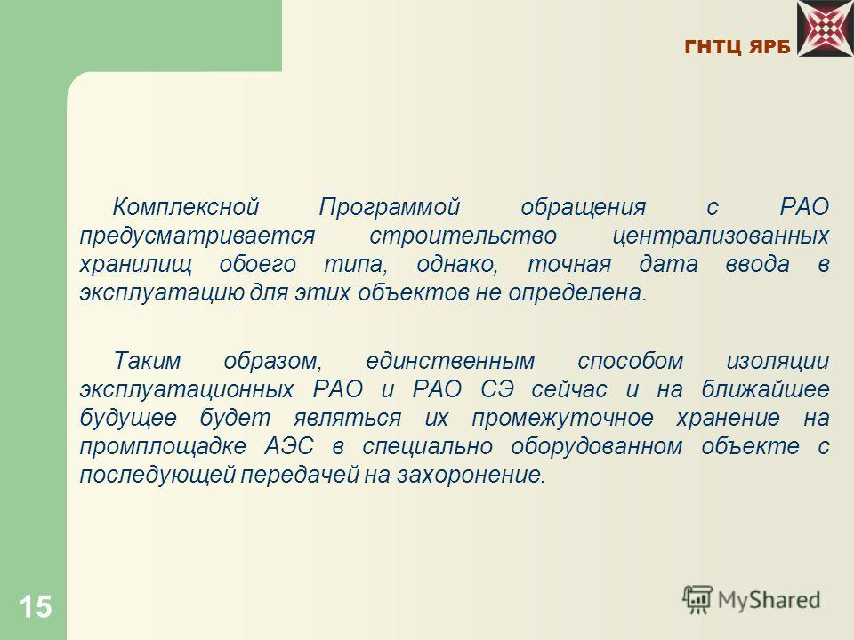 ГНТЦ ЯРБ 15 Комплексной Программой обращения с РАО предусматривается строительство централизованных хранилищ обоего типа, однако, точная дата ввода в эксплуатацию для этих объектов не определена. Таким образом, единственным способом изоляции эксплуат