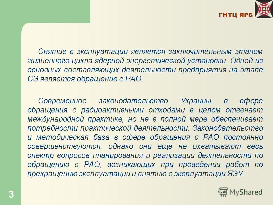ГНТЦ ЯРБ 3 Снятие с эксплуатации является заключительным этапом жизненного цикла ядерной энергетической установки. Одной из основных составляющих деятельности предприятия на этапе СЭ является обращение с РАО. Современное законодательство Украины в сф