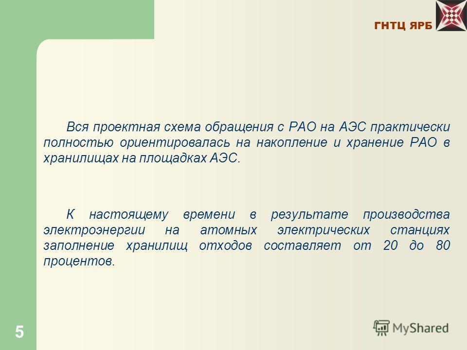 ГНТЦ ЯРБ 5 Вся проектная схема обращения с РАО на АЭС практически полностью ориентировалась на накопление и хранение РАО в хранилищах на площадках АЭС. К настоящему времени в результате производства электроэнергии на атомных электрических станциях за