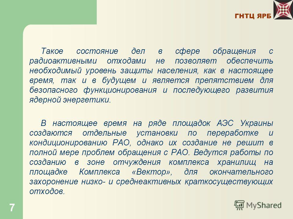 ГНТЦ ЯРБ 7 Такое состояние дел в сфере обращения с радиоактивными отходами не позволяет обеспечить необходимый уровень защиты населения, как в настоящее время, так и в будущем и является препятствием для безопасного функционирования и последующего ра