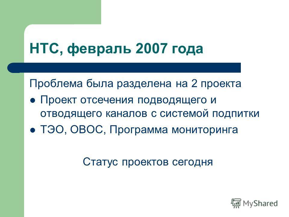 НТС, февраль 2007 года Проблема была разделена на 2 проекта Проект отсечения подводящего и отводящего каналов с системой подпитки ТЭО, ОВОС, Программа мониторинга Статус проектов сегодня