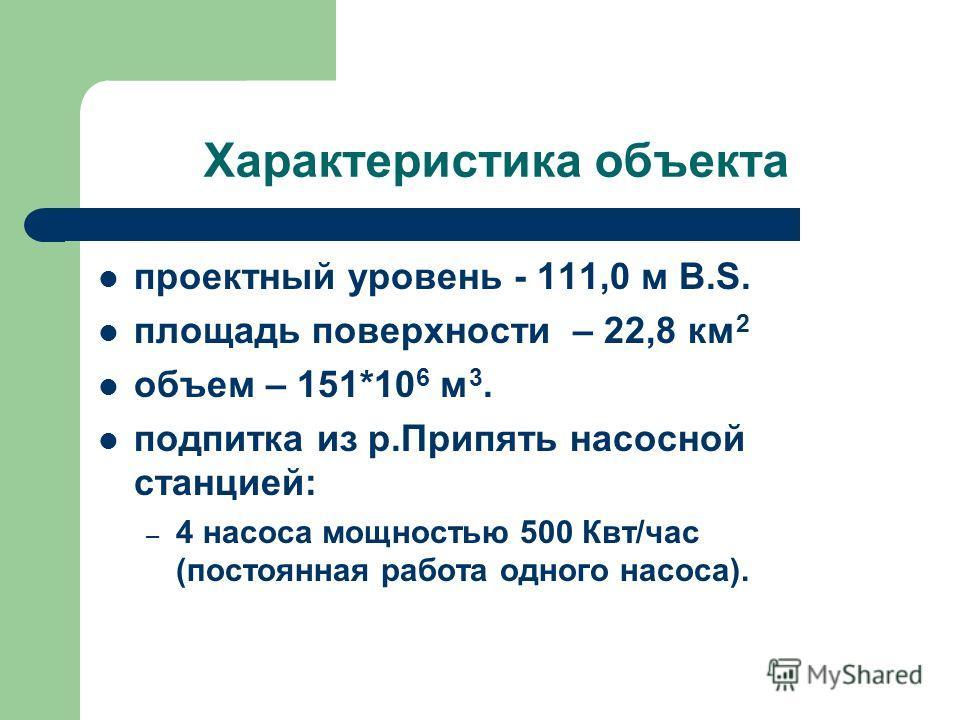 Характеристика объекта проектный уровень - 111,0 м B.S. площадь поверхности – 22,8 км 2 объем – 151*10 6 м 3. подпитка из р.Припять насосной станцией: – 4 насоса мощностью 500 Квт/час (постоянная работа одного насоса).
