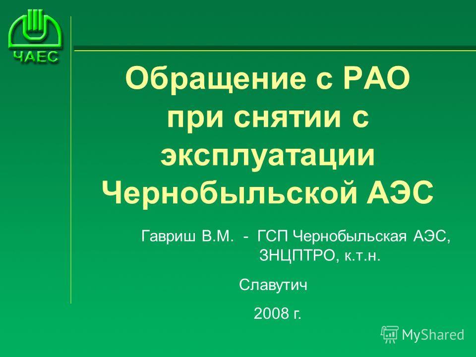Обращение с РАО при снятии с эксплуатации Чернобыльской АЭС Гавриш В.М. - ГСП Чернобыльская АЭС, ЗНЦПТРО, к.т.н. Славутич 2008 г.