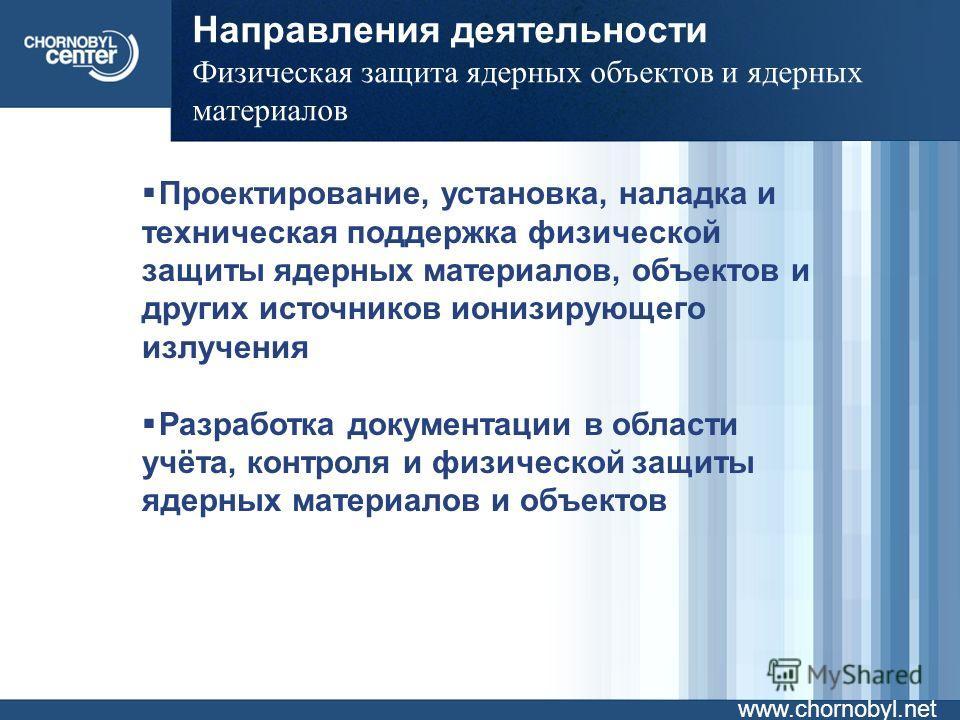 Направления деятельности Физическая защита ядерных объектов и ядерных материалов www.chornobyl.net Проектирование, установка, наладка и техническая поддержка физической защиты ядерных материалов, объектов и других источников ионизирующего излучения Р