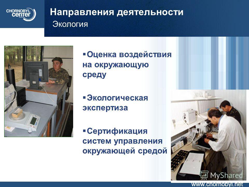 Направления деятельности Экология www.chornobyl.net Оценка воздействия на окружающую среду Экологическая экспертиза Сертификация систем управления окружающей средой