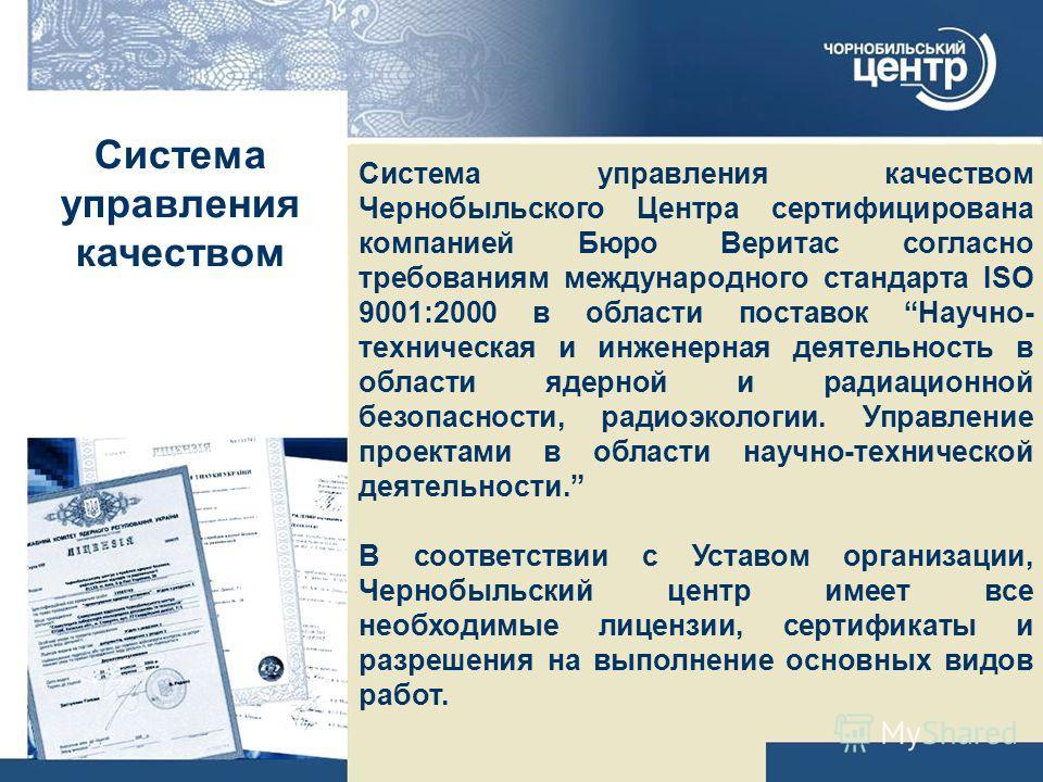 Система управления качеством Система управления качеством Чернобыльского Центра сертифицирована компанией Бюро Веритас согласно требованиям международного стандарта ISO 9001:2000 в области поставок Научно- техническая и инженерная деятельность в обла