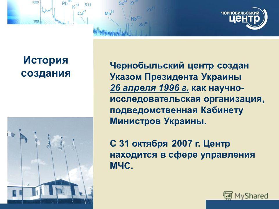 История создания Чернобыльский центр создан Указом Президента Украины 26 апреля 1996 г. как научно- исследовательская организация, подведомственная Кабинету Министров Украины. С 31 октября 2007 г. Центр находится в сфере управления МЧС.
