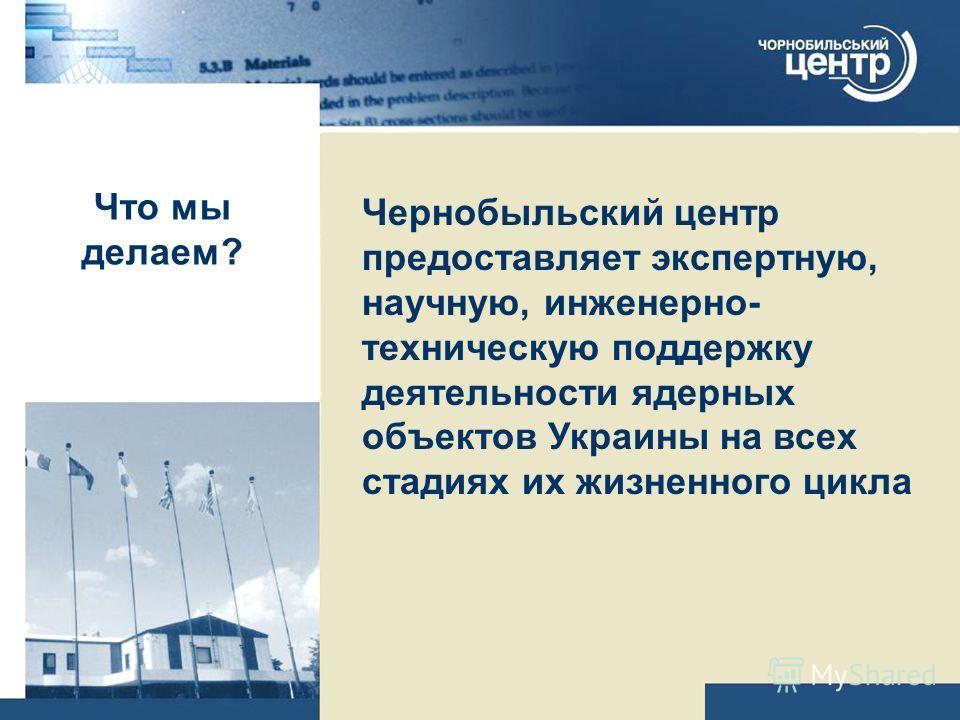 Что мы делаем? Чернобыльский центр предоставляет экспертную, научную, инженерно- техническую поддержку деятельности ядерных объектов Украины на всех стадиях их жизненного цикла