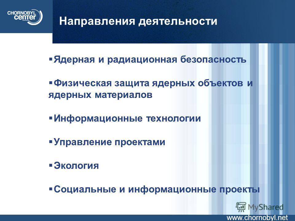 Направления деятельности www.chornobyl.net Ядерная и радиационная безопасность Физическая защита ядерных объектов и ядерных материалов Информационные технологии Управление проектами Экология Социальные и информационные проекты