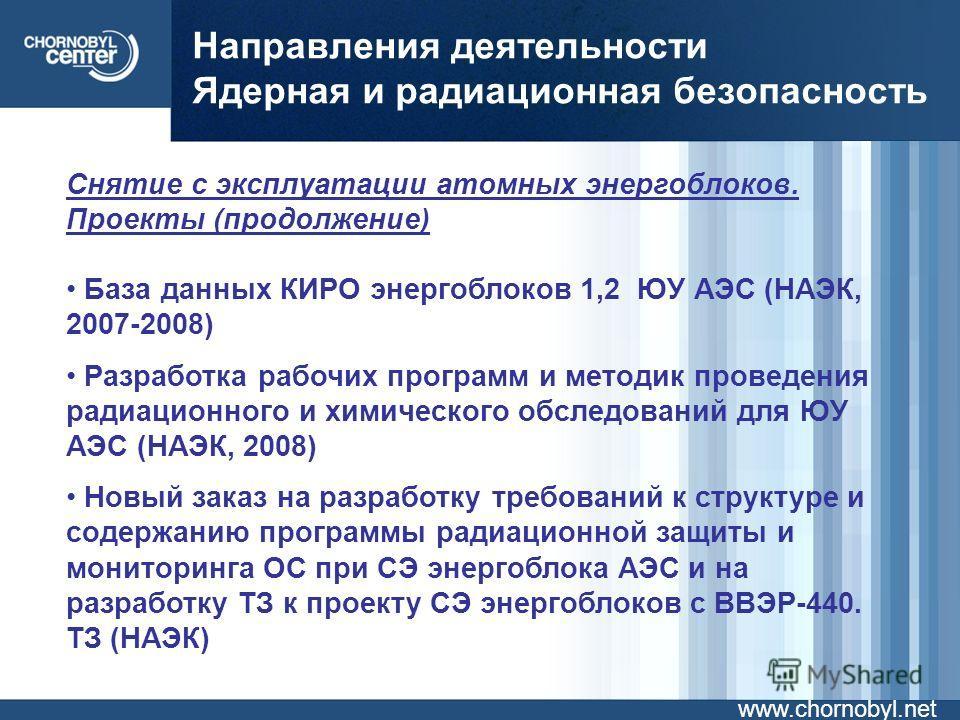 Направления деятельности Ядерная и радиационная безопасность www.chornobyl.net Снятие с эксплуатации атомных энергоблоков. Проекты (продолжение) База данных КИРО энергоблоков 1,2 ЮУ АЭС (НАЭК, 2007-2008) Разработка рабочих программ и методик проведен