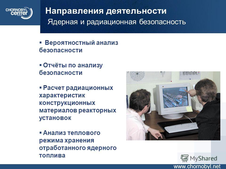 Направления деятельности Ядерная и радиационная безопасность www.chornobyl.net Вероятностный анализ безопасности Отчёты по анализу безопасности Расчет радиационных характеристик конструкционных материалов реакторных установок Анализ теплового режима